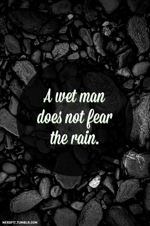 A wet man does not fear the rain.  Get wet. No excuses. (photo credit)