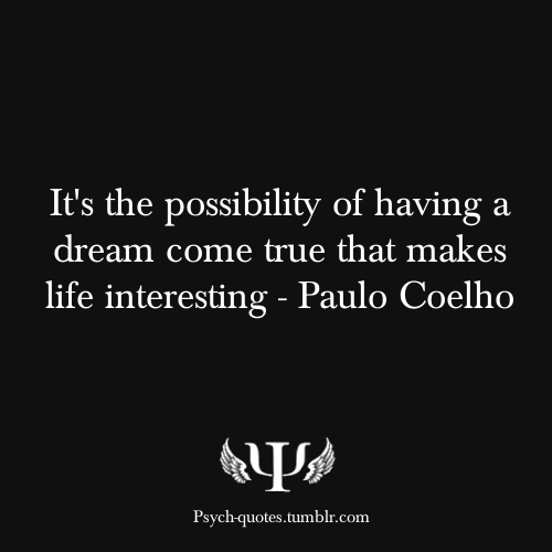 psych-quotes:  It's the possibility of having a dream come true that makes life interesting - Paulo Coelho