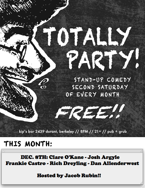 12/8. Totally Party (Comedy) @ Kip's Bar. 2439 Durant. Berkeley. 8PM. Free. Featuring Clare O'Kane, Josh Argyle, Frankie Castro, Rich Dreyling and Dan Allenderwest. Hosted by Jacob Rubin.  shlabam:  This show is one week from today. Gird your loins.