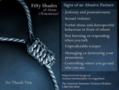 "geekdomme:  slinkycat:  sephielya:  protest-resources:  50 Shades of Abuse Flyer - Canada Use, redistribute, print.  Click image and magnify for large version.  Can I please reblog this 50 times?  there is a difference between bdsm or a Dom/Sub relationship and THIS.  There are some who use a title of ""dominant"" as an excuse for abusive behavior. NEVER accept this. It's not OK. And it's NOT what D/s is about."