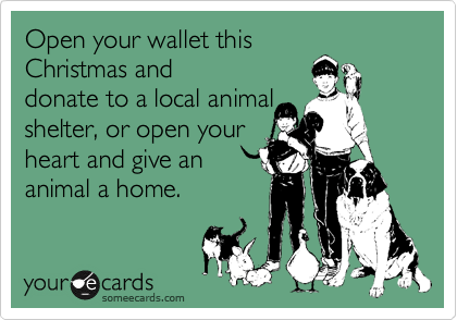 bring a bag of good quality pet food to a shelter or just drop off a check.  They need it.