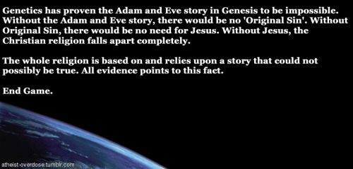 atheist-overdose:  Genetics has proven the Adam and Eve story in Genesis to be impossible.follow for the best atheist posts on tumblr