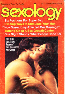 "Title: Sexology Other Title: Sexology: Sex Science Magazine Publisher: Gernsback, M. Harvey. New York Frequency: Monthly Publication date: Vol. 41, no. 5 (December 1974) Subject: Sex customs—Periodicals Sex instruction Sex health Other Subject: Six positions for super sex Exciting ways to stimulate your man ""How vasectomy affected our marriage"" Turning-on at a sex-growth center One night stands: what people hope for Note: Duplicate item available for sale or intuitional donation."