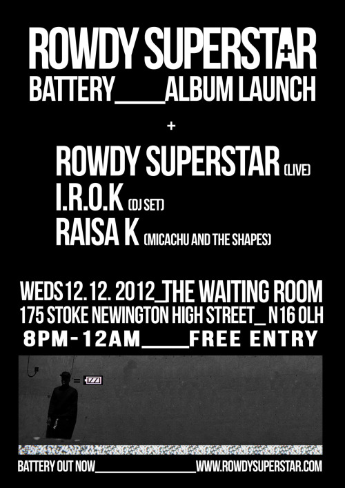 "Rowdy Superstar's ""Battery"" album launch party, Wednesday 12th December 2012 @ The Waiting Room, Stoke Newington. Please see Facebook for more details.  Buy Rowdy Superstar's debut album ""Battery"", produced by Matthew Herbert on iTunes"