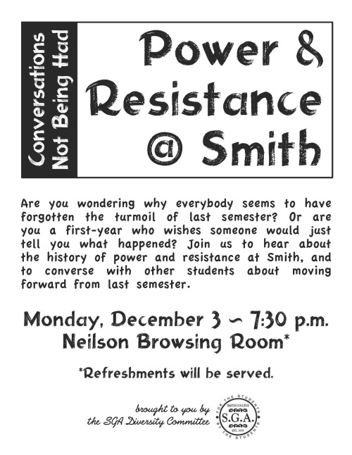 Tonight: Conversations Not Being Had: Power and Resistance at Smith  Are you wondering why everybody seems to have forgotten the turmoil of last semester? Or are you a first-year who wishes someone would just tell you what happened? Join us to hear about the history of power and resistance at Smith, and to converse with other students about moving forward from last semester.Refreshments will be served. Hosted by the SGA Diversity Committee.