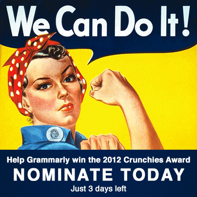 Please nominate Grammarly for the Crunchies Awards at http://bit.ly/TBKyIs! The Crunchies, by Techcrunch, awards the most compelling startups as well as Internet and technology innovations of the year. Please support Grammarly by casting your vote at http://bit.ly/TBKyIs!