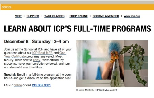 Winter Open House for ICP is this Saturday, December 8th. They encourage people to stop into the student lounge from 2 to 4pm to learn more about their MFA and One-Year Certificate programs. Will be an opportunity to meet faculty, learn how to apply, view artwork by students, have your portfolio reviewed and tour the facilities.