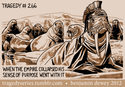 Tragedy #266: When the Empire collapsed his sense of purpose went with it. (Said the Ancient Walrus)