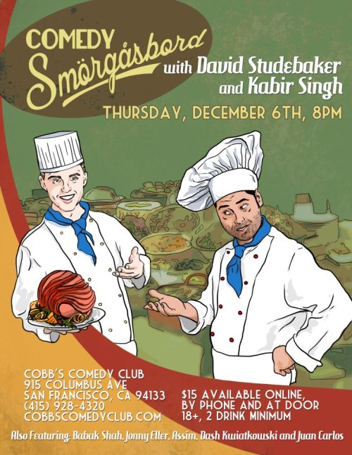 12/6. Comedy Smorgasbord w/ David Studebaker & Kabir Singh @ Cobb's Comedy Club. 915 Colubmus Ave. SF. 8PM. $15. Tickets Available: Here.