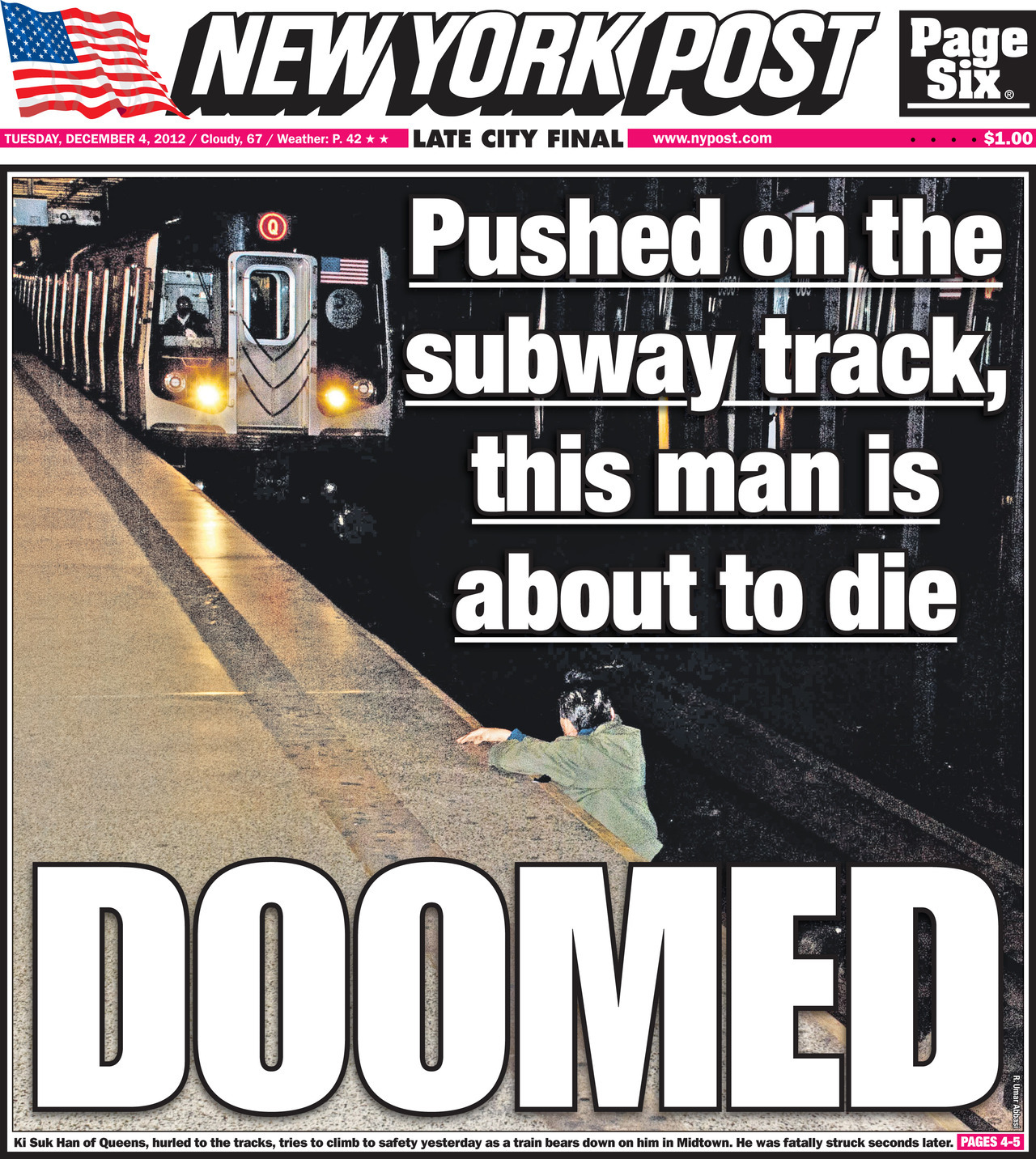 nypost:  Tragedy on the NYC Subway. DOOMED -Pushed on the subway track, this man is about to die. RIP. New York Post cover for Tuesday, December 4, 2012  If I'm ever in a train track and someone takes a picture of me instead of trying to help me… I promise I will haunt your ass til the end of days. #FuckedUp