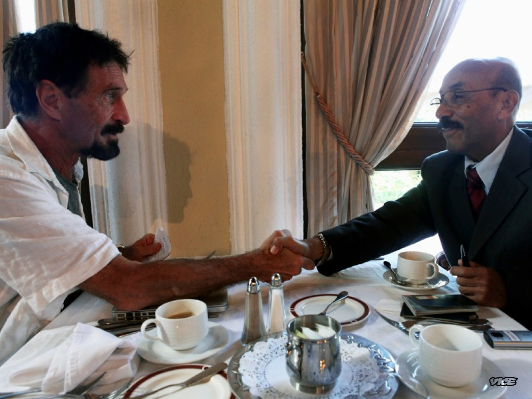"John McAfee Is in Guatemala City and He Just Hired the Best Lawyer in the Country  Photos by Robert King This morning I had a delicious breakfast of crepes and fresh fruit with John McAfee and his 20-year-old Belizean girlfriend, Sam Vanegas, at a luxurious resort in Guatemala City. We awoke early, preparing for our meeting with powerful Guatemalan lawyer and former Attorney General Telésforo Guerra. He also happens to be Sam's uncle.Less than 30 minutes ago, after explaining his situation in detail, John retained the services of Mr. Guerra. He has agreed to help John untangle the web of confusion and—according to John—corruption that has taken over his life in Belize since April.""I've been on the run for three weeks,"" John said to Mr. Guerra. ""I crossed the border into Guatemala with the reporters from VICE and your daughter. We have passports, but we have no entry stamps into Guatemala or exit stamps from Belize. I need a lawyer, sir.""They shook hands, we handed over our passports to Mr. Guerra, and John professed his love for Sam: ""I have known Samantha for a year and a half. She is a remarkable young woman. I love her very much and we are getting married. Unfortunately you will have a potential criminal in the family. My apologies for that, and I will do the best I can to make it up to you."" Mr. Guerra smiled and chuckled.John's face relaxed as a wave of exhaustion and relief washed over him. Later in my hotel room, after reading aloud what I had written above to the happy lovers, Sam said, ""That sounds good! Finally you used your brain and not your ass."" I promise that in the coming weeks, once we wrap up our documentary and corresponding magazine piece, you will find out exactly what that means.In the coming days—most likely tomorrow—John will hold a press conference in Guatemala City at a location that is to be determined. I have been with John and Sam for the last five days, and very soon the world will be able to watch everything that happened along the way. It has been dangerous, amazing, touching, and many other adjectives that I cannot remember right now because I am so exhausted and blown away by it all.  Stay tuned for more reporting on this story as it unfolds."