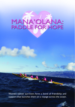 Mana'olana: Paddle For Hope by Eve M Cohen. Join the Mana'olana Pink Paddlers of Maui as they undertake a journey to another Hawaiian Island in traditional outrigger canoes. These women have survived cancer and now their next challenge is to cross the ocean together.