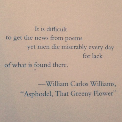 "theferocity:  ""It is difficult / to the get the news from poems / yet men die miserably everyday / for lack / of what is found there."""
