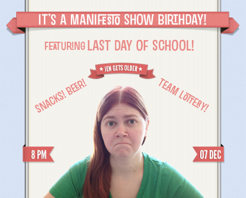 THE MANIFESTO SHOW WISHES JEN KRUEGER HAPPY BIRTHDAY W/ LAST DAY OF SCHOOL JEN'S BIRTHDAY IS DECEMBER 7TH SO COME OUT, CELEBRATE AND ENJOY A GRAND NIGHT OF GREAT IMPROV COMEDY!!! First half — 8pm Danny Cohen's Greatest Hits Diarrhea Bear  ANT Team Lottery slot - Bring one or more friends and throw your team name in the hat at the top of the hour for the chance to play!!! — Break — Second half — 9:15 pm Podprov MurderCliff TBA Last Day of School — Break — 10:30pm Jam! We are located at: Artworks Theatre, Studio A 6567 Santa Monica Blvd. Los Angeles, CA 90038 Remember, there's a team lottery AND a jam every night, so everyone in the audience will have a chance to play. We are improv for the people so admission is free, but we urge performers and audience alike to throw a few rubles in the donation bucket. There will also be beer and water available with donation. — Team Info — Danny Cohen's Greatest Hits: Danny Cohen Diarrhea Bear: Ryan Rosenberg and Drew Tarver ANT: Anthony Gioe, Erin Whitehead, Clay Larsen, Mel Cowan, Mary Holland, Matt Newell, and Deborah Tarica Lottery Slot: Bring one or more friends and throw your team name in the hat at the top of the hour for the chance to play!!! Podprov: Alex Berg, Casey Feigh, Jen Krueger, Jon Mackey, Nick Mandernach, Danny Masterangelo, Jacob Womack MurderCliff: Darien Clark, Chris Teregis, Zach Reino, Jessica McKenna, Dan Foster, Jon Schmidt TBA: Last Day of School: Stephanie Allynne, Heather Anne Campbell, Neil Campbell, Drew DiFonzo Marks, David Harris, Paul Rust, Nick Wiger, Jim Woods
