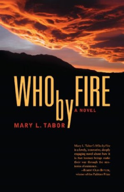 Who By Fire: A Novel by Mary L. Tabor | Available Now | Distributed in the U.S. by Small Press Distribution, Berkeley, CA