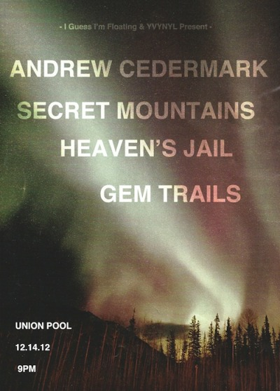"IGIF x yvynyl Present: Andrew Cedermark, Secret Mountains, Heaven's Jail, Gem Trails at Union Pool in Brooklyn, Friday December 14th Be there, New York! RSVP I Guess I'm Floating:  Hooked up with our buddy Mark from yvynyl to present this night of aural fun in Brooklyn, right under the BQE at Union Pool, on Friday, Dec 14th. Featuring four beasts from the Northeast… peep the flyer above (via Trevor P) and hit up the event on Facebook and Oh My Rockness (who call it a ""Recommended event!""). Friday, check. Brooklyn, check. Union Pool (with the best ground-level outdoor patio in Brooklyn), check. Secret Mountains and all their friends, check. It's gonna be a great night, come party with us!"