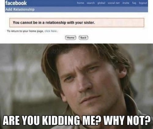 gameoflaughs:  Facebook: You cannot have a relationship with your sister.Jaime Lannister: Are you kidding me? Why not?