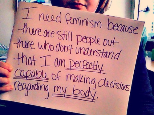 I need feminism because there are still people out there who don't understand that I am perfectly capable of making decisions regarding my body.