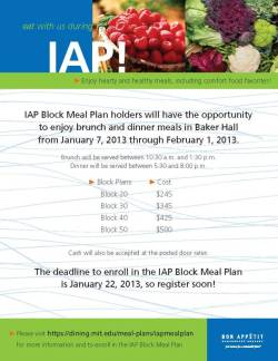 MIT Dining has designed a flexible and affordable IAP Block Meal Plan Program that allows the MIT Community to enjoy quality and healthy dining options during IAP.  For more information, click here or click the image above!