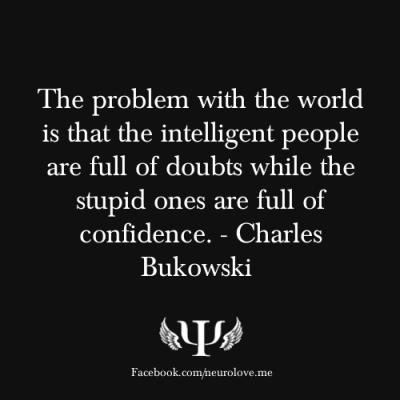 psych-facts:  The problem with the world is that the intelligent people are full of doubts while the stupid ones are full of confidence. - Charles Bukowski
