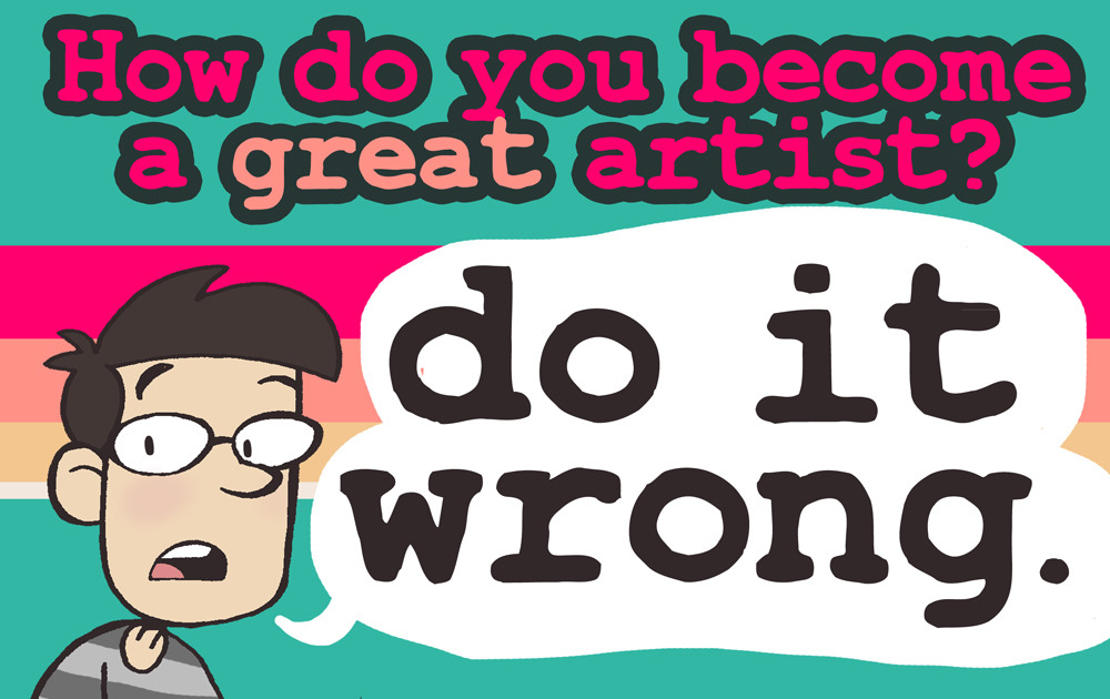 ryanestradadotcom:   Do it wrong. Cartoonists, writers, musicians, actors, filmmakers, we all get the same questions. And we all have boring, stock answers like 'draw every day' or 'practice a lot'. Sometimes it's because we don't know what we did right. But the real reason is that every bit of advice we give you has an expiration date. The world of art is always changing. The things people like, the way those things are distributed and sold is always changing. By the time you put in all that practice to get good at what someone else told you is the way things are done, they aren't done that way any more. The only sure way to become great at what you do is to break the rules. Not for the sake of being a rebel, but so that you can make something only you can make, in a way only you can make it. If you do something wrong well enough, it becomes the new right. So here are 5 steps in the right way to do it wrong. STEP 1: Practice To become a good artist: Focus on making perfect art. Don't show weakness. Use the tools that everyone else recommends. If you can't draw hands, put them in pockets. If you can't draw feet, crop them off the page. If you're not very good at an instrument, play something easier. If you're not knowledgable in a subject, write about something else. To become a great artist: Just make a bunch of crappy art. Do things wrong. Trust me, even the art you think is great, give it a few years and you'll think it's crap. So you might as well shoot for the moon. Grab tools that no one else has ever even imagined using, and see what happens. Draw everyone on horses even though you know the legs are going to come out all weird. Perform that long, flowery monologue you know you're going to forget the words to. Film that science fiction epic even though the only creature effects you can afford are sticking Halloween stuff on your cat. Doing things you know you can't do well so that you can do them later is the whole idea behind exercise. STEP 2: Taking criticism To become a good artist: Show your only your best work to people you trust. Enjoy the praise, and ignore the haters. To become a great artist: Share your work with everyone, even the jerks. Put it online, show it to strangers. Show them the stuff you're proud of, and the stuff you're not sure of. When you show just your average art, people have nothing to say, so they just give you empty praise. But show them something that can be improved, and they'll tell you about it. The stuff they tell you is gold. Don't just be disappointed, write that crap on a post-it and put it above your desk. Think about it when you work. Each and every one of them gave you a free mini art lesson.  If they were dicks about it, that makes them a bad teacher, it doesn't make you a bad artist. There's a very good chance that they are wrong. But thinking about what they said, and why you disagree with it, helps turn that problem into a technique. Sifting through critiques is like panning for gold. Sift through the muck of poor wording and trolls to your own little takeaways. Write it on a post-it note and put it above your desk. Think about it while you draw. Use it. STEP 3: Improving To become a good artist: Did you try something new and get a bad reaction? Oh no! Listen to the advice people give you and take that element out of your work. Make something people like. To become a great artist: Did you try something new and got a bad reaction? Awesome. There are two reasons that people say negative things about your art: because they see something worth improving, or because you've somehow struck a chord. Either way, you made them feel something. Figure out how you did it, and how best to use that skill. Did something you did make someone angry? If you offended or hurt someone, you now know how to avoid doing that in the future. But if you made someone feel something about the story or characters, you now have a skill that you can hone and use as a tool at a better point in the story. To make people angry, sad, happy, uncomfortable, or in any way emotional when looking at your work is a skill that few have because we're so used to beating it out of our work. Many people compensate for this by adding shock value. You can learn to do it with emotion. STEP 4: Dealing with rejection To become a good artist: Find out where art like yours is being published. Submit to them! Rejected? That's too bad! Try again! Send them your new stuff every year! Never give up! One of these years, it will all work out! To become a great artist: Getting rejected is great! When you get a rejection letter, you aren't losing a job, you're gaining one. Finding a venue and an audience is now up to you, which is great, because if you're successful, you'll be the one getting rich from your work. All of those places were created because someone needed a new place to put a different kind of work. You're now in the same boat. STEP 5: Building a career To become a good artist: After a lot of practice and study, take all the advice people have given you, follow their lead. Make something you know will be successful, put it in all the right venues. To become a great artist: Do it wrong. Don't do it right just because of all the people around you who say 'that's not art,' 'that's not music, 'there's no money in that,' 'it's not a real book unless it's in print,' etc.  Some of those people will be your heroes. Every generation hates the next generation's music. Every generation of artists thinks the next generation are hacks. Following the leader is a good way to make art that pleases people in the moment, but doing something that breaks all of the rules is the way be the leader and make something historic. Tell a story only you can tell in a way only you can tell it. When you see a piece of new technology, a piece of ancient technology, an interesting bit of trash on the street and think 'I could put art on that', then put art on that. You'll be reaching new people in places no one else is even trying. There's no money in ANYTHING until someone puts something great on it. When someone tells you you're doing it wrong, that's your clue that you're doing something that could change all of the rules, and a few decades from now, your style will be the one someone's drilling into a beginner's head, and that beginner will be coming to you for advice. Feel free to tell them what you did right, but be sure to also tell them: Do it wrong.