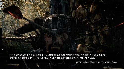 "skyrimconfessions:  ""I have way too much fun getting screenshots of my character with arrows in him, especially in rather painful places."" http://skyrimconfessions.tumblr.com/"