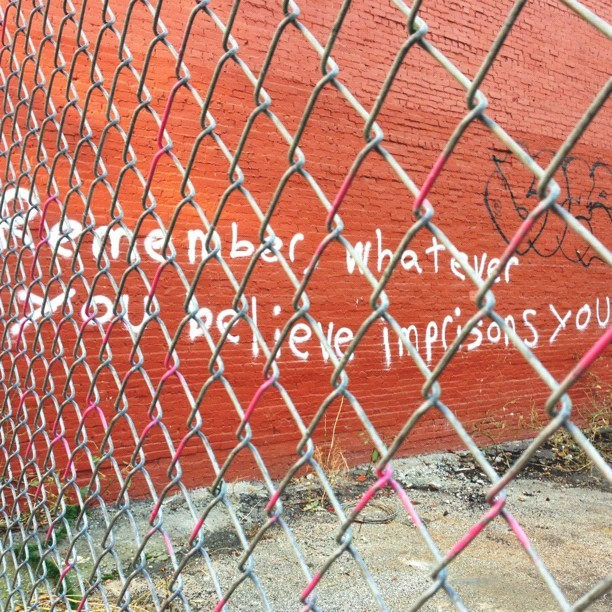 "ornithes:  ""Remember, whatever you believe imprisons you"" (at SoHo)"