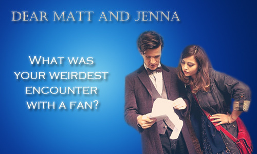 "MATT: I don't know, many things. One told me I look like a hedgehog. JENNA [laughs]: A hedgehog? MATT: A pet hedgehog. This was in Wales. She said I looked like her pet hedgehog. JENNA: That is the weirdest. MATT: One, hedgehogs are flea ridden. Who has a hedgehog for a pet? And two, that is bordering on insulting. JENNA: You know it's funny because, you'd think this would be the weirdest one [for me], but it's not because it's true: ""So you're a Dalek?"" That's kind of the question I get asked the most."