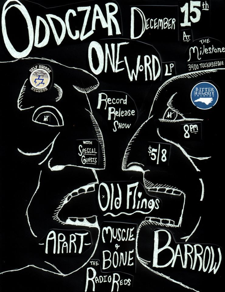 "December 15th in Charlotte, NC  @ The World Famous Milestone! ODDCZAR (""One Word"" record release show)OLD FLINGSBARROW (Greensboro screamo)AU REVOIR (New Jersey post-rock)RADIO REDS (Greensboro rock n roll)MUSCLE & BONE (Asheville emo) 8pm. $5. 18+"