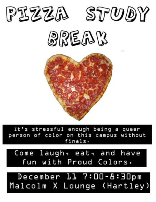 Pizza Study Break! Tuesday, December 11 7:00-8:30pmMalcolm X Lounge It's stressful enough being a queer person of color on this campus without finals. Come laugh, eat, and have fun with Proud Colors.