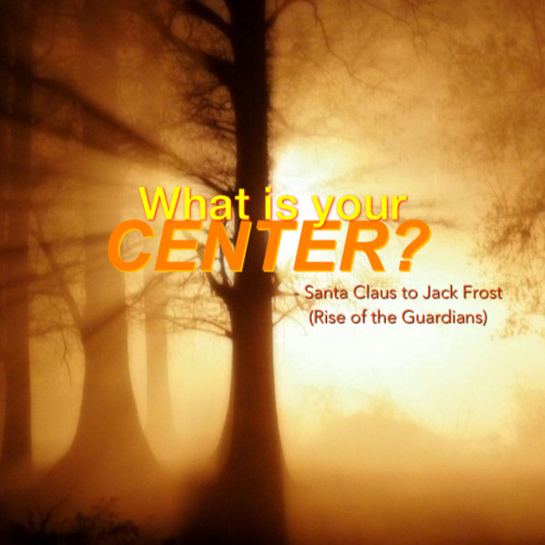 """What is your center?"" - Santa Claus to Jack Frost (Rise of the Guardians)  You've been living like 20, 25, 30 years…Have you ever, in one moment in your life after all these years, asked yourself of this question? Such a very common question that you might have encounter in your everyday chat, a book that you've been reading or someone else's tweet or status; but have you ever pay attention to the essence of this question?  Our society today is a very busy society. We are often caught up in the flurry of day-to-day activities. And because it gets the most of our time, because it drains us physically and mentally, we thought that we are ok. That as long as we are doing something, we are ok. But the question is, is ""ok"" enough? Is ""ok"" happiness for us? Is ""ok"" what we like to do? Is ""ok"" leading us somewhere?  A piece of advice, if you haven't asked yourself of this question; stop for a moment. Stop with your day-to-day busy routine and reflect on this question. Know your center. Know what's the best inside of you and let it out! Practice it and share it.   Know your center and live it. By doing so, you'll live a happy, contented life with direction. Life is too short to waste it so use it wisely. It's never too late.   KNOW YOUR CENTER - act on it now!"
