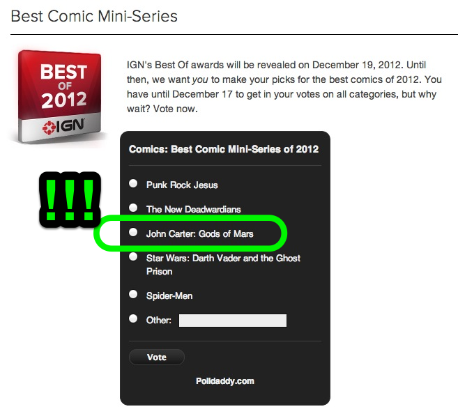 JOHN CARTER: GODS OF MARS was nominated for Best Mini-Series of 2012! Go vote! You don't have to sign up or anything. Thanks IGN!