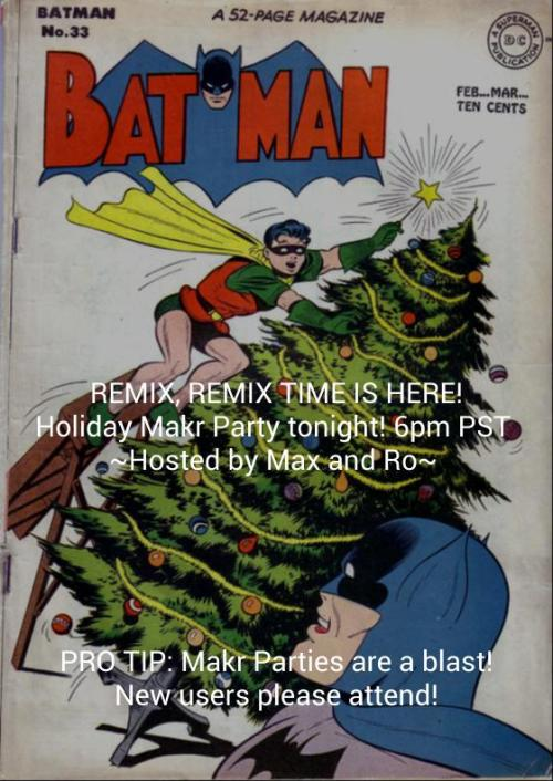 This is a special invitation to remix with The Makr Team tonight! Our Holiday Party starts 6:00pm PST.Remember playing a game of Telephone or Apples to Apples as a kid, where each remix would be a riff on an inside joke or a universal funny? Makr.io is is that game experience online, where the outcome can't be determined! So join us for a game of Makr at our Makr.io Holiday Party tonight! Makr is a new social, caption contest game. The fun and fast way to one-up other people's creations! Watching your home feed blow up is a spectacle worth experiencing, so peep the deets:Party Details:When: Tonight, Thursday December 6th, 2012 6:00pm PST/9:00pm ESTWhere: http://makr.ioHosted by: Maxwell http://makr.io/maxwell and Rosanna http://makr.io/rosannaTheme: Happy Holidays http://makr.io/topics/happy-holidaysOFFICIAL TAG (what to tag your party remixes): http://makr.io/topics/makr-holiday-partyGet in the mood with our Makr.io Holiday Party Playlist on Youtube:http://www.youtube.com/playlist?list=PL1bzWUmmUvALjqqGz6AwnZ9brAjTtfVTpInvite your friends! Makr.io Holiday Party Facebook Event Page:https://www.facebook.com/events/181805415296643/Tune into Radio Makr on Mixlr.com for the Makr.io Holiday Party set:Broadcast starts at 6:00pm featuring DJ Makr http://www.mixlr.com/makrioNew and old timer Makrs, please attend! You are all valuable members of our community and we want to show you a good time! We appreciate your support and enjoy playing with you!That is all for now. Take care and have a wonderful week :)<3 Makr Team  made on makr.io | remix this