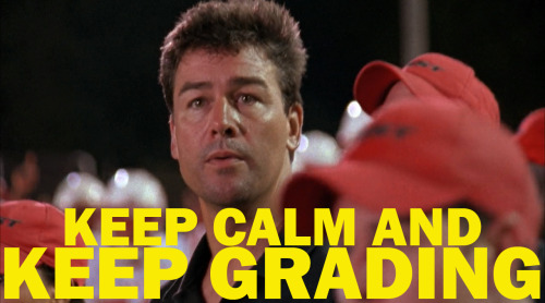 Keep Calm and Keep Grading. No matter what side of finals you're on, Academic Coach Taylor has you covered. <ACT Finals Edition>