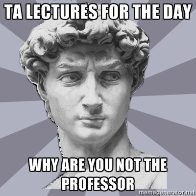 Seriously, today the today lectured and she was better than the actual professor. I'd say she was even better than most of the professors at my school