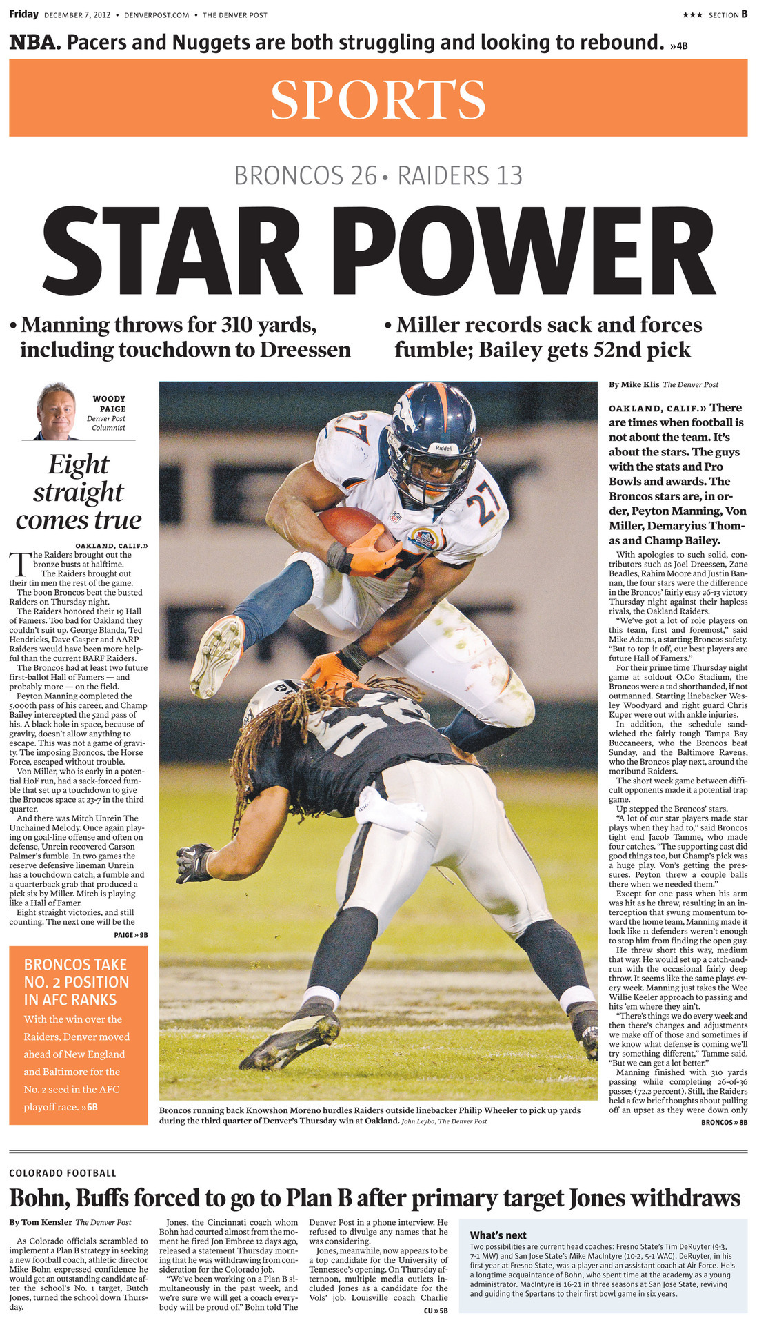 "Today's Sports Front Page: STAR POWER. The Broncos best players rose to the occasion in a Thursday night prime-time game, beating the Raiders 26-13 to win their eighth straight. Full story…  Woody Paige: Broncos roll to 8 straight with team effort  More photos: Field level for Broncos-Raiders in Oakland Run game: Broncos make a commitment, close out Raiders Champ Bailey: Interception was ""big moment"" Best and worst: Down the field, then stalled  Boxscore: Broncos 26, Raiders 13  Broncos Mailbag: Can this team go all the way?  First-and-Orange blog: Notes, analysis, buzz  Complete coverage of Denver Broncos from The Post"