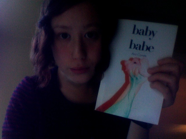 "i read baby babe when i took the 3 children i au pair for to soccer/football one eveningsat on this wooden bench thing in a brightly lit gymnasiumballs kept flying past me and sometimes hitting meonce a ball hit the book right out of my hands and landed half a metre away from me and now it is kind of bent i felt embarrassed when that happened and looked at one of the other mums and said 'uh ok' and she laughed kept looking up from my book and looking at one of the coach's powerful thigh muscles, unsure if i found it attractive or not, possibly not, sexy sport guys..took me a while to read because the kids kept wanting me to watch them play, and i felt bad about kind of ignoring them, but you knowi noticed how whenever tom missed a goal, he would get upset and zac, from the other side of the gym, would yell to him that is was okay and that he was doing wellthat kind of made my heart swell up with lovei liked:""some people thinkthey're so funnyshiti'm just like whateverwhen i walk around""""i want my poems to be cloudsand whenever balloons escape a child's handi want to be able to push them backto where they belong""""i lick things and pretendeverything is fine""during the break JJ sat on my knee and drank water and then got off and hugged me and then hugged me againsometimes i would be reading a poem but thinking about youso i would have to read the poem againthat kept happeningfelt emotional at a few points, thought i was crying a lili might just be hormonal (?)somehow i got chocolate all over the spine of itkept hoping the people sitting near me did not see key words like 'cunt' or 'dick' or 'semen'this book made me think a lot about penises, but not in a sexy wayidk how often i legitimately think about penises in a sexy way, are we meant toi liked that ana seems to have a very particular and consistent stylei can imagine her writing these poems while sucking on a lollipopi liked this book"