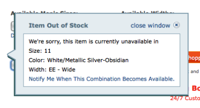 "Zappos annoying out of stock message It's so annoying. So very, very annoying. Here's how it works: Pick a shoe, and select a size on the page with a drop down box. If the shoe is out of stock, this pop-up message appears. The only way to change the size or color again is to click ""close this window"" every time you adjust the drop down. This is ridiculous. It probably takes more work for them to check the stock, and use a javascript pop-up, than it would be to just show me on the page which shoes are in stock. So not only am I told I can't have these shoes, but I'm inconvenienced because I have this pop-up box in the way now. Ahhhh! Zappos, you should be ashamed. You're customer service is so awesome, yet your web site is as lackluster as a grey wall. I'll still buy all my shoes from you though."