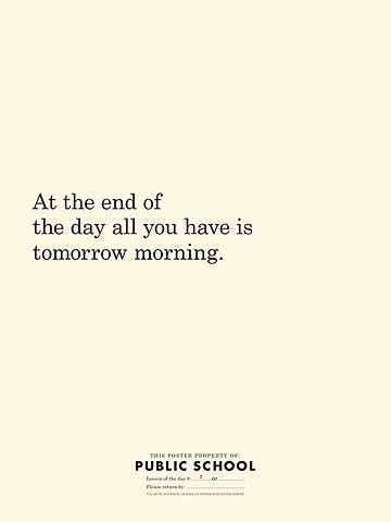 At the end of the day all you have is tomorrow morning.